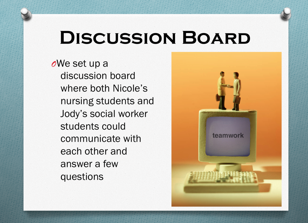 We set up a discussion board where both Nicole's nursing students and Jody's social worker students could communicate with each other and answer a few questions.